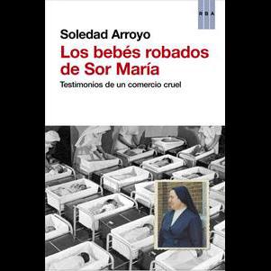 los-bebes-robados-de-sor-maria_testimonios-de-un-comercio-cruel_soledad-arroyo_libro-ONFI592